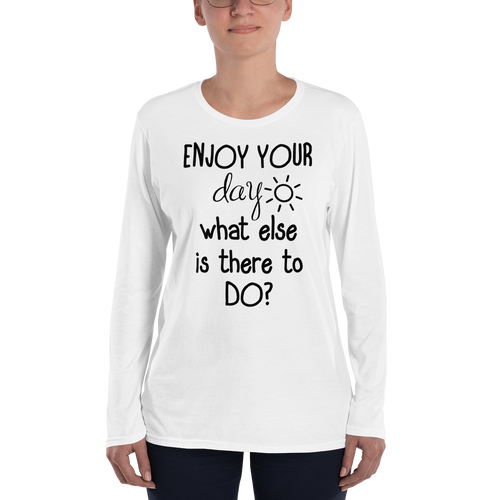 Enjoy your day, what else is there to do? by in love with life, long sleeve ladies, front