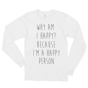 Why am I happy? Because I'm a happy person by in love with life, men's white long sleeve, black writing