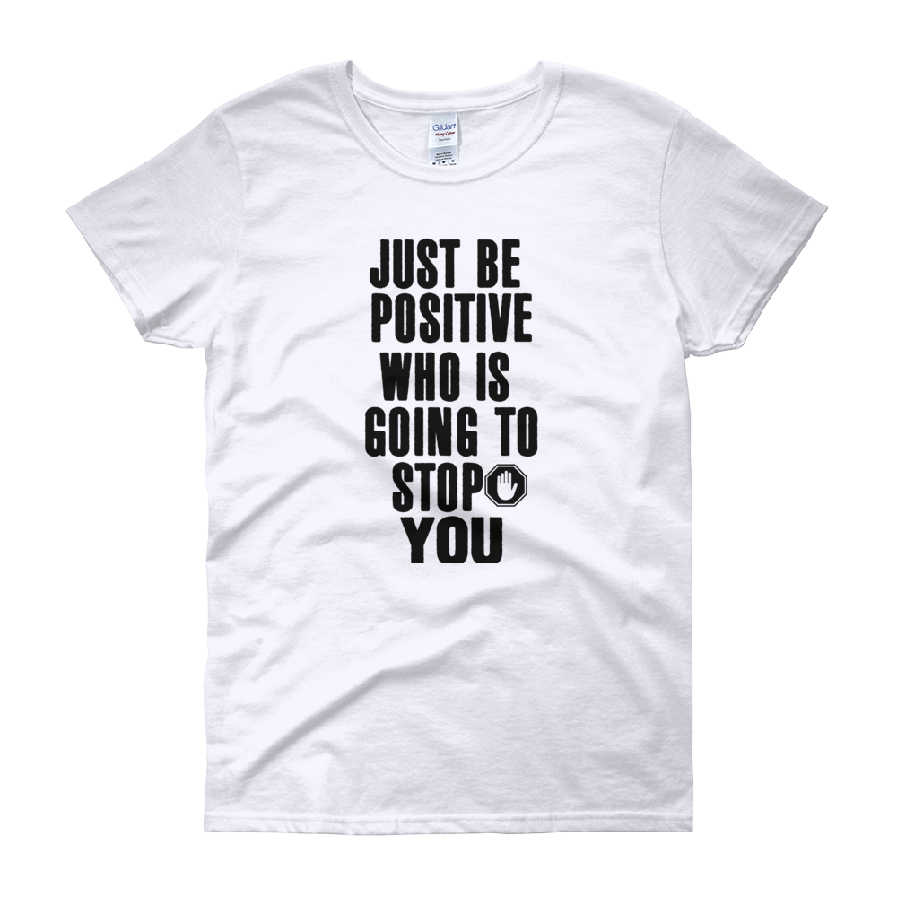 Just be positive. Who is going to stop you? by in love with life, ash white short sleeve ladies