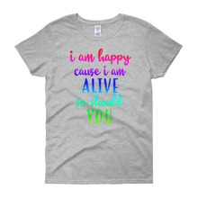 I'm happy cause I'm alive. So should YOU by in love with life, grey short sleeve ladies