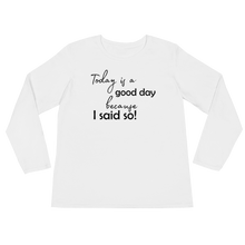 Today is a good day, because I said so! by in love with life, ladies white long sleeve, black writing, front