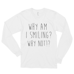 Why am I smiling? Why not!? by in love with life, men's white long sleeve, black writing