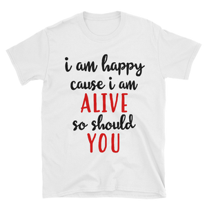 I'm happy cause I'm alive. So should YOU by in love with life, white short sleeve gentleman
