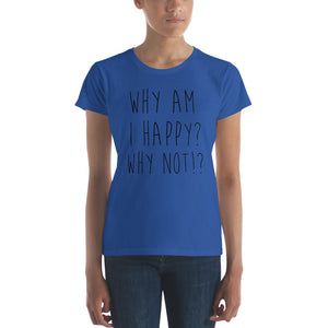 Why am I happy? Why not!? by in love with life, ladies royal blue short sleeve, black writing