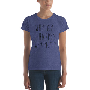 Why am I happy? Why not!? by in love with life, ladies heather blue short sleeve, black writing