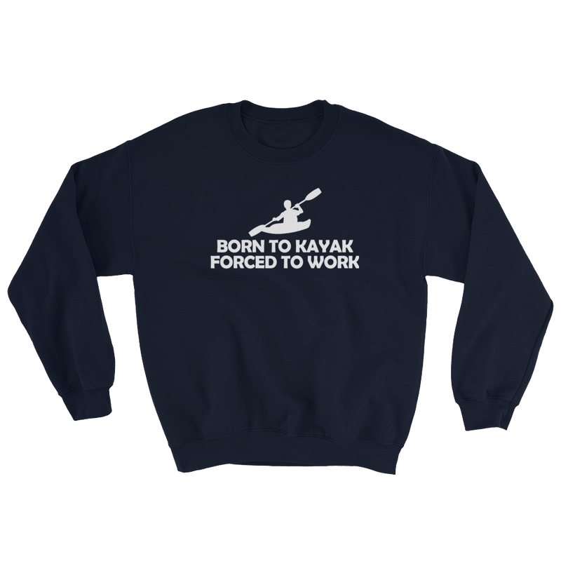 Born To Kayak Forced To Work Sweatshirt