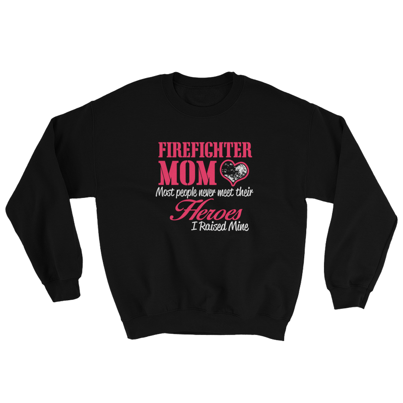 Firefighter Mom Most People Never Meet Their Heroes Sweatshirt