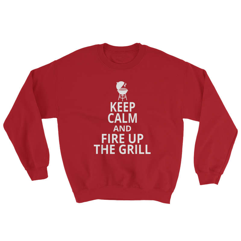 Keep Calm And Fire Up The Grill Sweatshirt