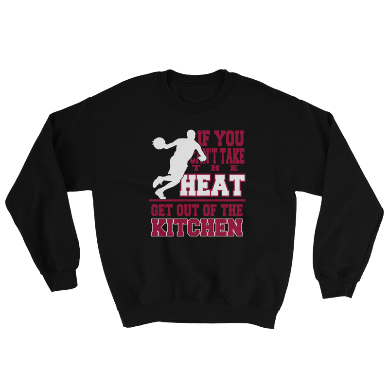 If You Want Take The Heat Get Out Of The Kitchen Sweatshirt