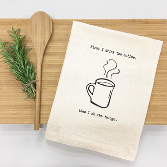First I Drink the Coffee, Then I Do the Things - tea towel