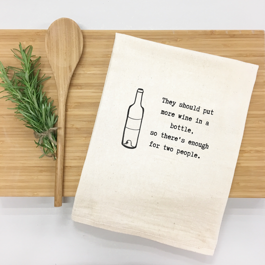 They should have put more wine in a bottle, so there's enough for two people. - tea towel