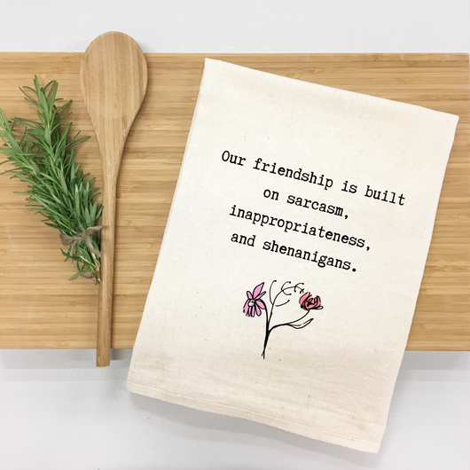 Our friendship is built on sarcasm, inappropriateness, and shenanigans. - tea towel