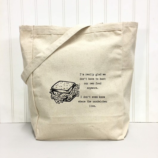 I'm really glad we don't have to hunt our own food anymore. I don't even know where the sandwiches live. - tote bag