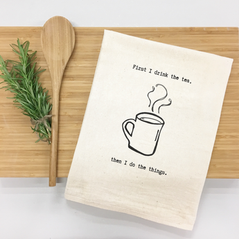 First I Drink the Tea, Then I Do the Things - tea towel