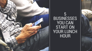 5 Businesses You Can Start on Your Lunch Hour