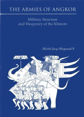 The Armies of Angkor: Military Structure and Weaponry of the Khmers