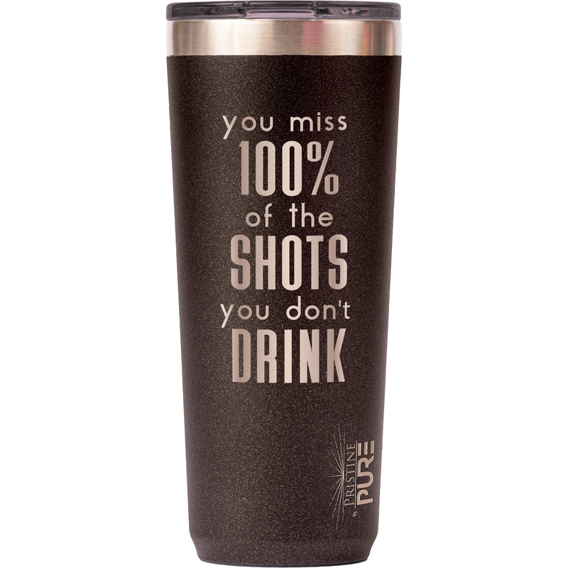 """Twistie"" 22oz Antimicrobial Tumbler - You Miss 100% of the Shots You Don't Drink."