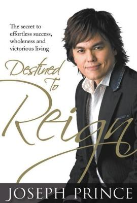 Destined to Reign - Paperback: The secret to effortless success, wholeness and victorious living