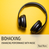 Biohacking with music. Improve your health, performance and immunity with music
