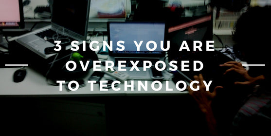 3 Signs You are Overexposed to Technology