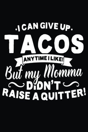 I Can Give Up Tacos Anytime I Like But My Momma Didn't Raise A Quitter: Lined Notebook, 6 x 9, 108 Pages