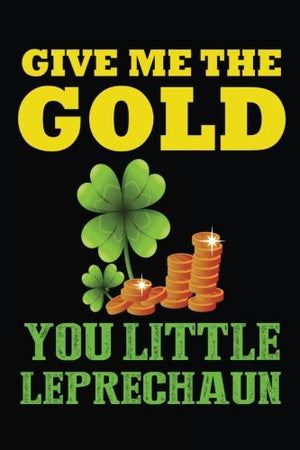 Give Me The Gold You Little Leprechaun: Leprechauns St Patricks Day, 6 x 9, 108 Lined Pages (diary, notebook, journal)