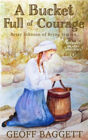 A Bucket Full of Courage: Betsy Johnson of Bryan Station (Kentucky Frontier Adventures) (Volume 1)