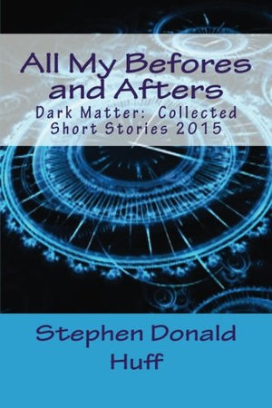 All My Befores and Afters: Dark Matter:  Collected Short Stories 2015