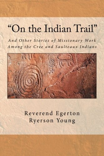 """On the Indian Trail"": And Other Stories of Missionary Work Among the Cree and Saulteaux Indians"