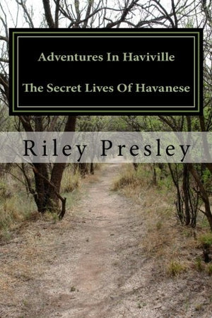 Adventures In Haviville The Secret Lives Of Havanese: As told by me, Riley The Wiley Havanese