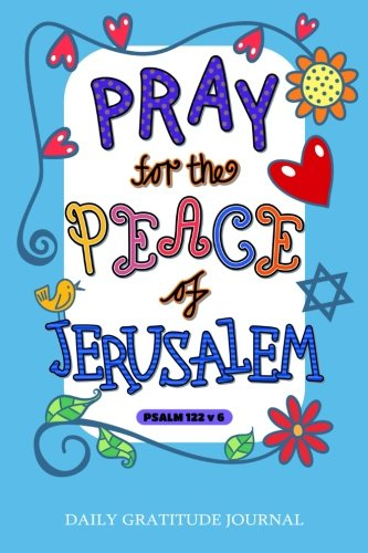 """Pray for the peace of Jerusalem"", Psalm 122 v 6: Daily Gratitude Journal, 100 Days Journal,Great Personal Transformation Gift for him or her (Vol"