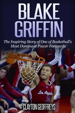 Blake Griffin: The Inspiring Story of One of Basketball's Most Dominant Power Forwards