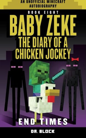 Baby Zeke: End Times: The diary of a chicken jockey, book 8 (an unofficial Minecraft autobiography) (Baby Zeke the Chicken Jockey) (Volume 8)
