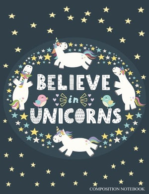 Composition Notebook: Believe In Unicorns, Grade 1 Back To School Notebooks or A Cool Journal for Girls (Notebooks for School)(Composition College