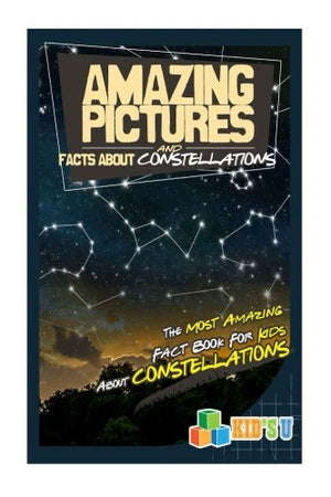 Amazing Pictures and Facts About Constellations: The Most Amazing Fact Book for Kids About Constellations