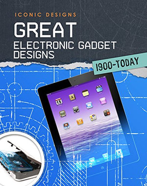 Great Electronic Gadget Designs 1900 - Today (Iconic Designs)
