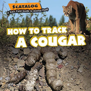 How to Track a Cougar (Scatalog: A Kid's Field Guide to Animal Poop)
