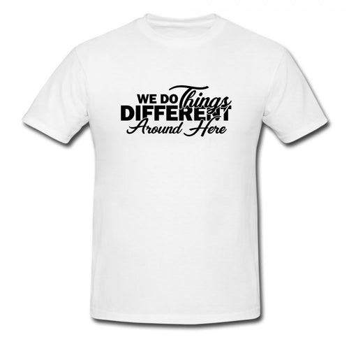 WE DO THINGS DIFFERENT AROUND HERE T-SHIRT