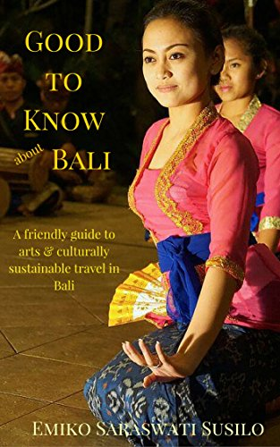 Good to Know about Bali: A Friendly Guide to Arts and Culturally Sustainable Travel to Bali