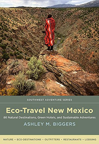 Eco-Travel New Mexico: 86 Natural Destinations, Green Hotels, and Sustainable Adventures (Southwest Adventure Series Book 1)