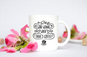 """Why Worry When There's Coffee"" coffee mug"