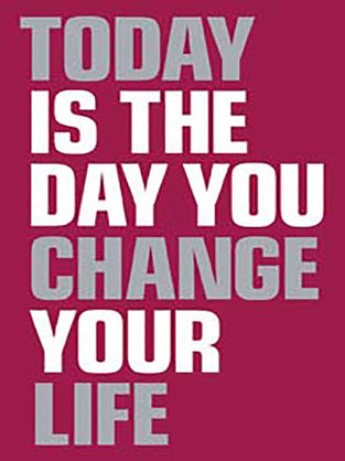 Today Is the Day You Change Your Life