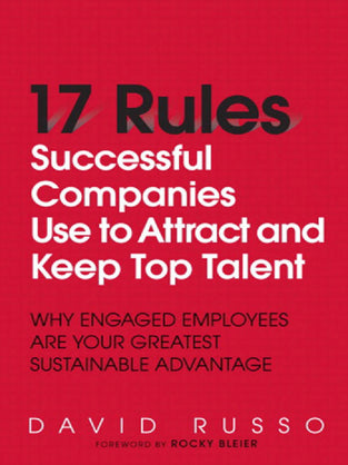 17 Rules Successful Companies Use to Attract and Keep Top Talent: Why Engaged Employees Are Your Gre
