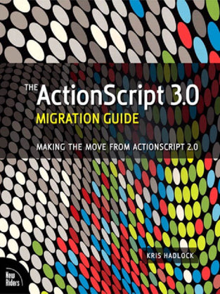 ActionScript 3.0 Migration Guide, The: Making the Move from ActionScript 2.0