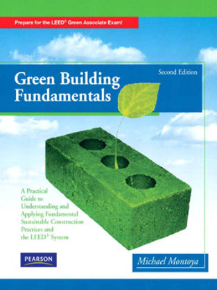 Green Building Fundamentals: Practical Guide to Understanding and Applying Fundamental Sustainable Construction Practices and the LEED System