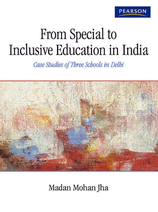 From Special to Inclusive Education in India : Case Studies of Three Schools in Delhi