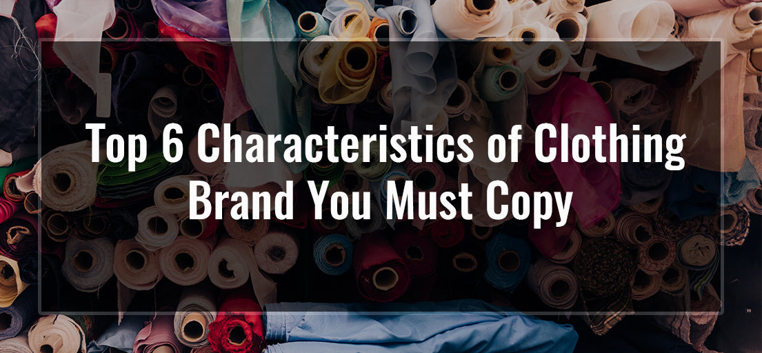 Top 6 characteristics of clothing brand you must copy