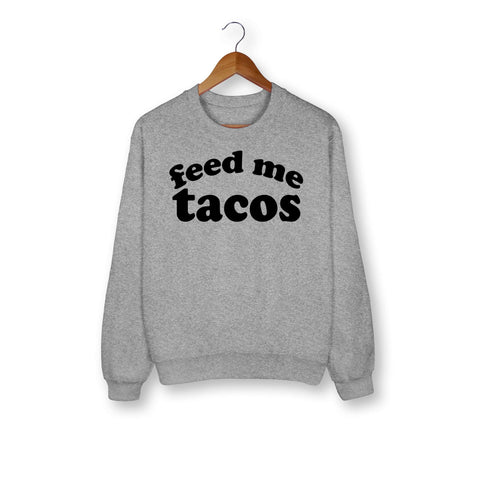 Feed Me Tacos Sweatshirt - HighCiti