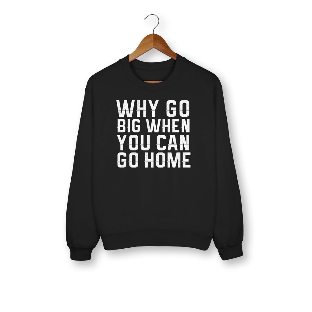 Why Go Big When You Can Go Home Sweatshirt - HighCiti
