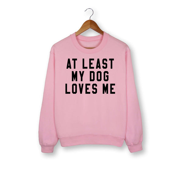 At Least My Dog Loves Me Sweatshirt - HighCiti